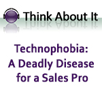 Think About It: Technophobia: A Deadly Disease for a Sales Pro